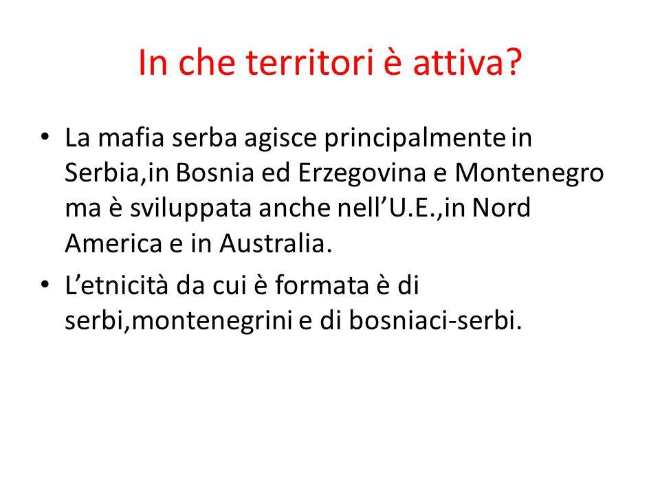In che territori è attiva? La mafia serba agisce principalmente in Serbia,in Bosnia ed Erzegovina e Montenegro ma è sviluppata anche nell'U.E.,in Nord