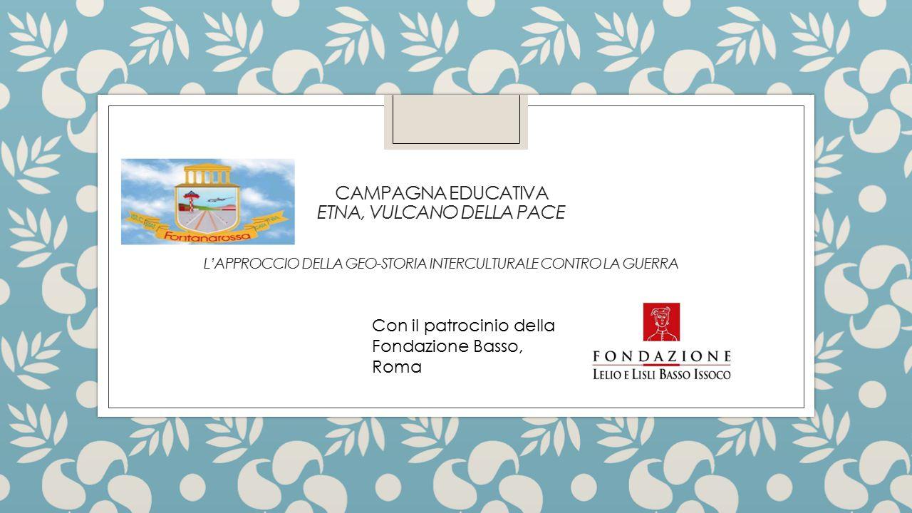 CAMPAGNA EDUCATIVA ETNA, VULCANO DELLA PACE L'APPROCCIO DELLA GEO-STORIA INTERCULTURALE CONTRO LA GUERRA Con il patrocinio della Fondazione Basso, Rom