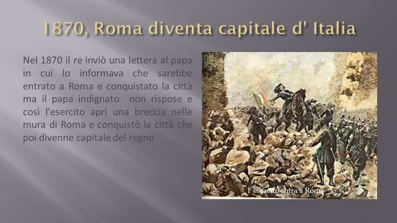 Nel 1870 il re inviò una lettera al papa in cui lo informava che sarebbe entrato a Roma e conquistato la città ma il papa indignato non rispose e così l esercito aprì una breccia nelle mura di Roma e conquistò la città che poi divenne capitale del regno l esercito entra a Roma
