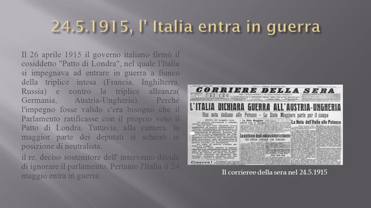 Il 26 aprile 1915 il governo italiano firmò il cosiddetto Patto di Londra , nel quale l Italia si impegnava ad entrare in guerra a fianco della triplice intesa (Francia, Inghilterra, Russia) e contro la triplice alleanza( Germania, Austria-Ungheria).