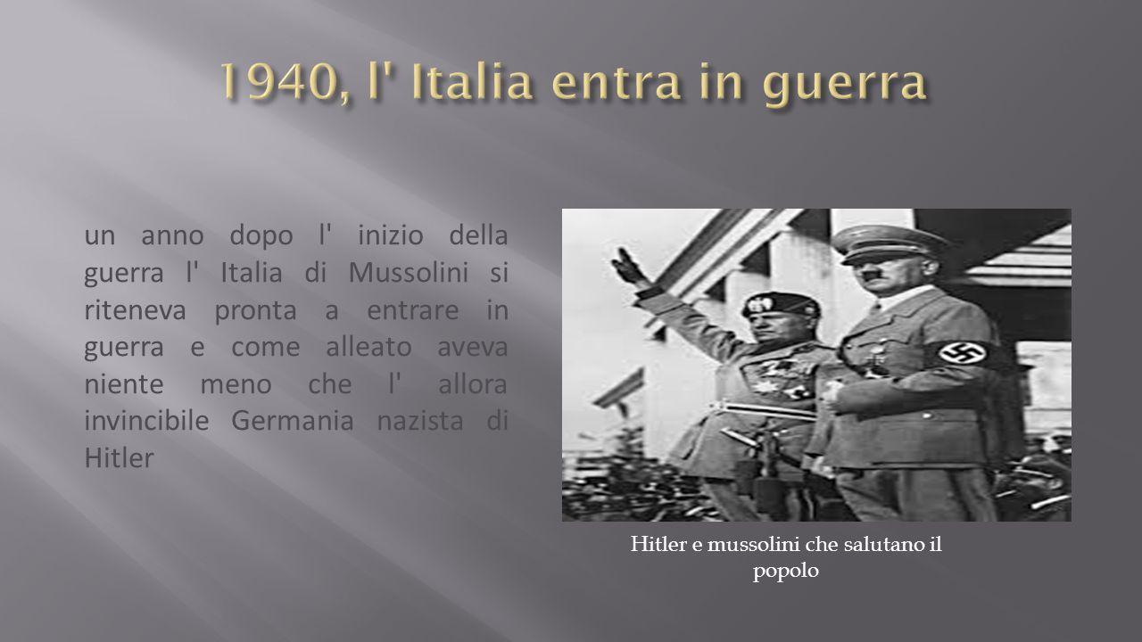 un anno dopo l inizio della guerra l Italia di Mussolini si riteneva pronta a entrare in guerra e come alleato aveva niente meno che l allora invincibile Germania nazista di Hitler Hitler e mussolini che salutano il popolo