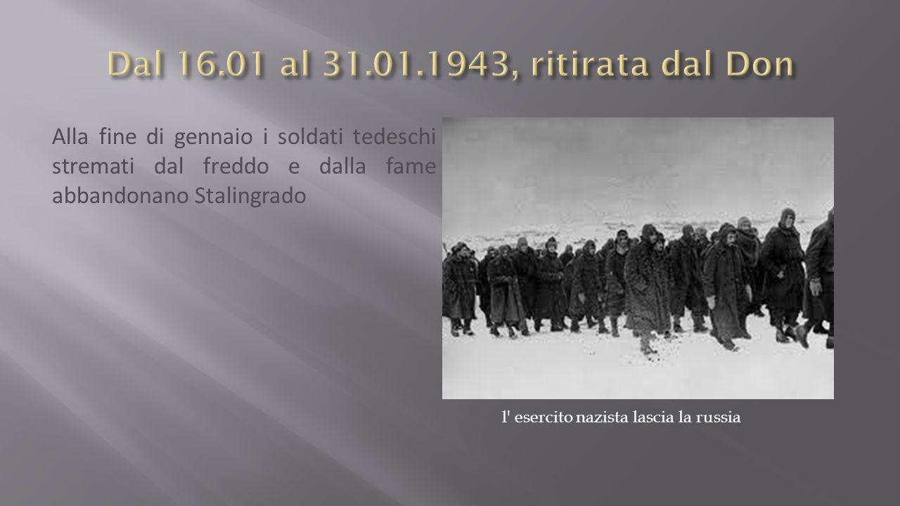 Alla fine di gennaio i soldati tedeschi stremati dal freddo e dalla fame abbandonano Stalingrado l esercito nazista lascia la russia