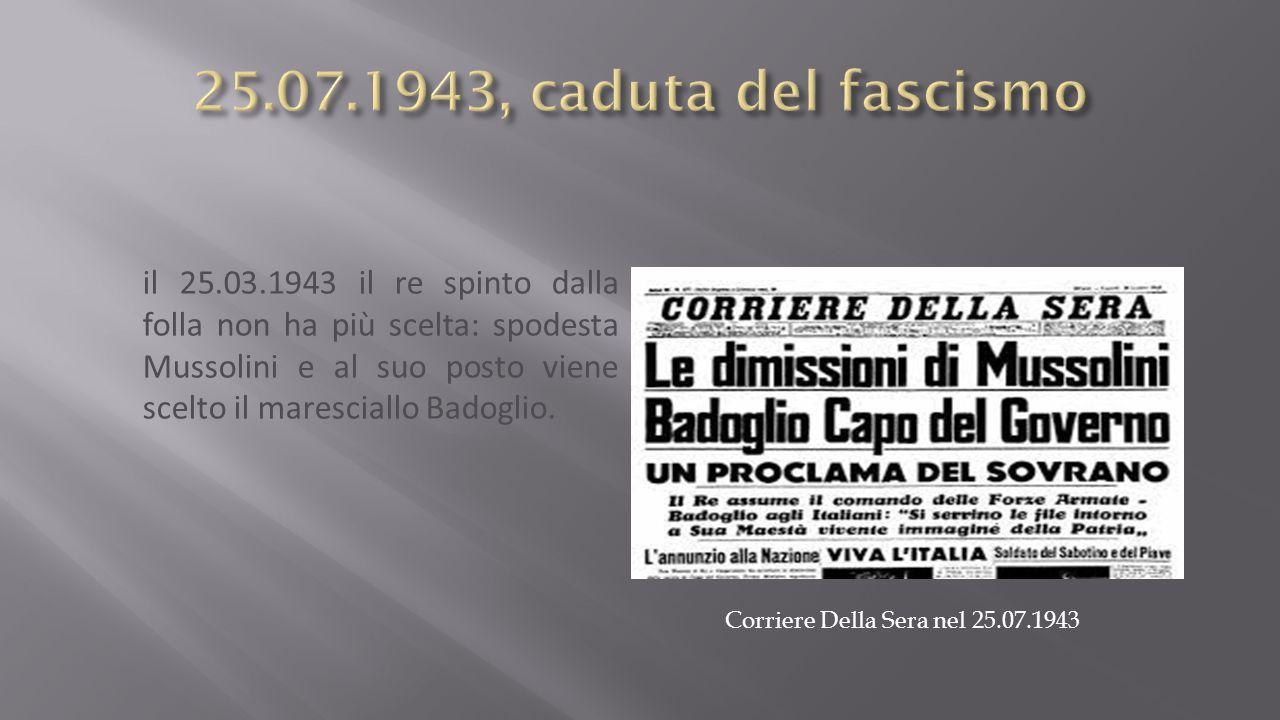 il 25.03.1943 il re spinto dalla folla non ha più scelta: spodesta Mussolini e al suo posto viene scelto il maresciallo Badoglio.