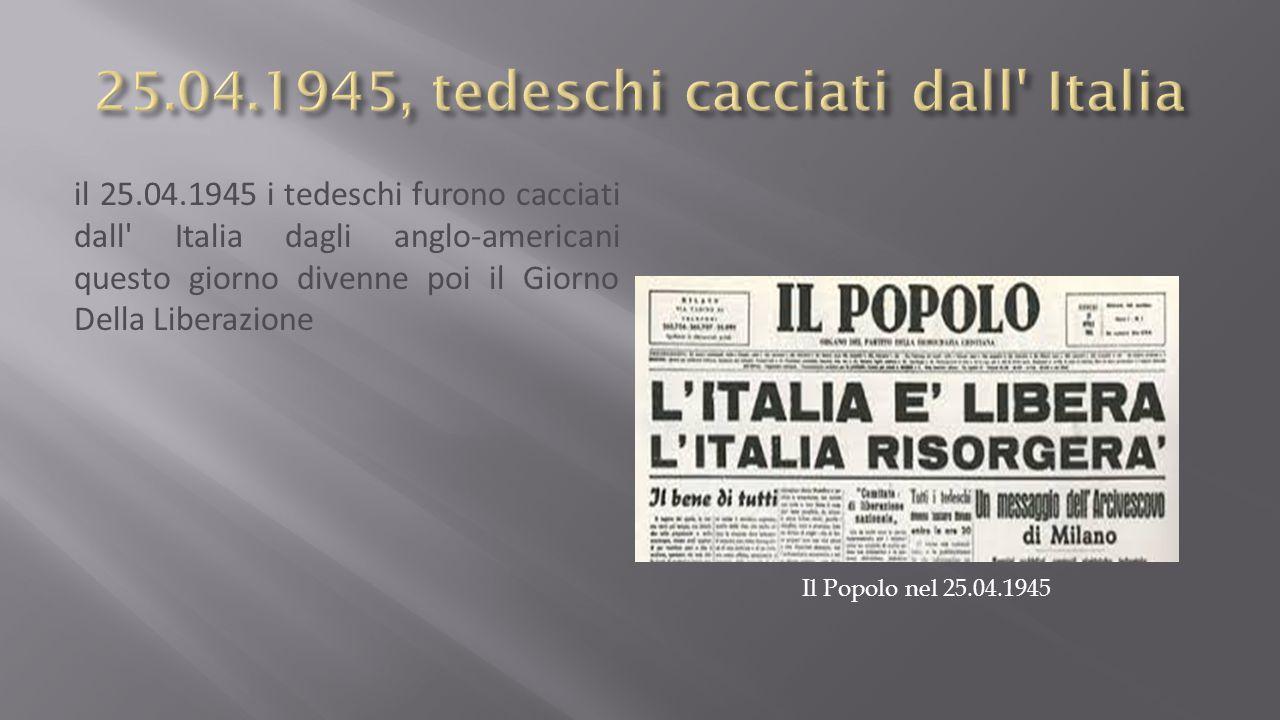 il 25.04.1945 i tedeschi furono cacciati dall Italia dagli anglo-americani questo giorno divenne poi il Giorno Della Liberazione Il Popolo nel 25.04.1945