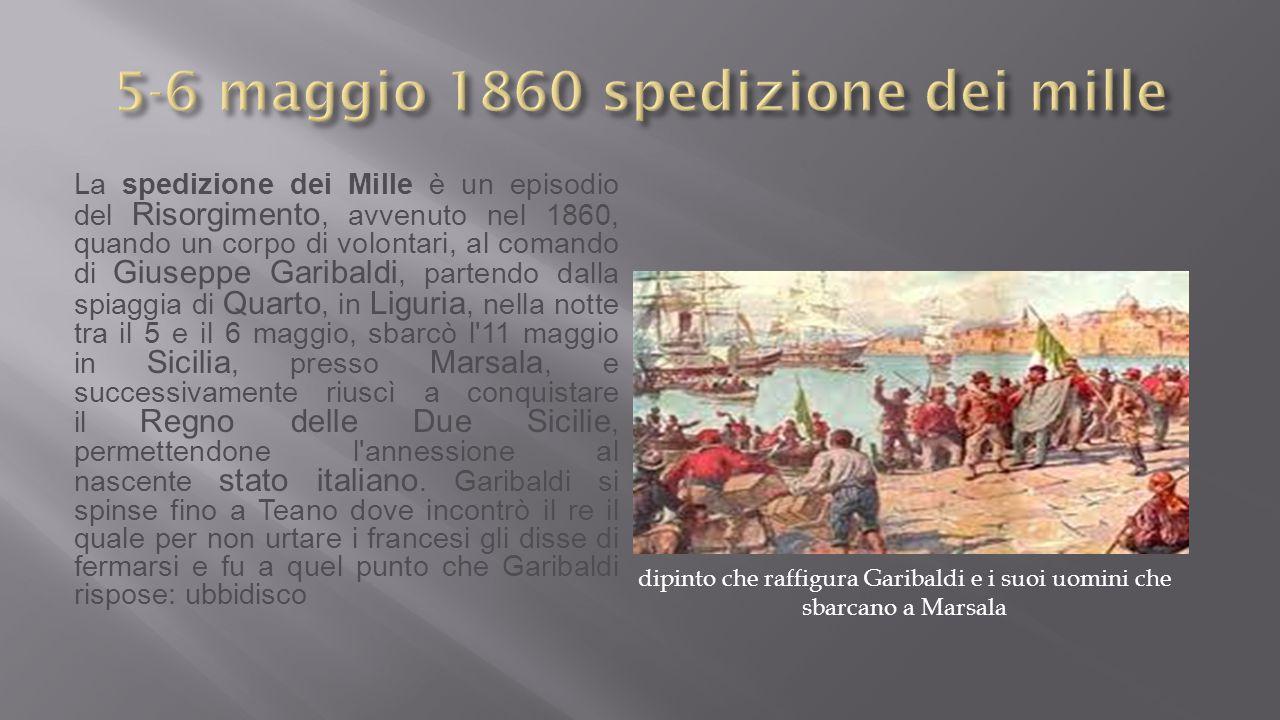 La spedizione dei Mille è un episodio del Risorgimento, avvenuto nel 1860, quando un corpo di volontari, al comando di Giuseppe Garibaldi, partendo dalla spiaggia di Quarto, in Liguria, nella notte tra il 5 e il 6 maggio, sbarcò l 11 maggio in Sicilia, presso Marsala, e successivamente riuscì a conquistare il Regno delle Due Sicilie, permettendone l annessione al nascente stato italiano.