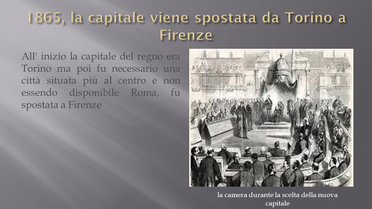 All inizio la capitale del regno era Torino ma poi fu necessario una città situata più al centro e non essendo disponibile Roma, fu spostata a Firenze la camera durante la scelta della nuova capitale