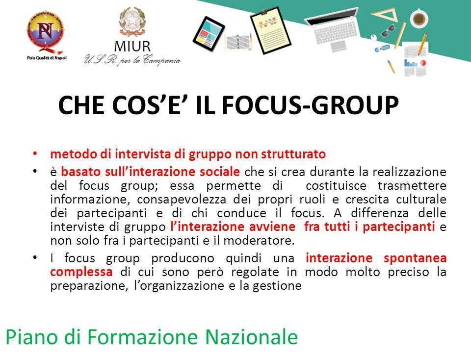 CHE COS'E' IL FOCUS-GROUP metodo di intervista di gruppo non strutturato è basato sull'interazione sociale che si crea durante la realizzazione del focus group; essa permette di costituisce trasmettere informazione, consapevolezza dei propri ruoli e crescita culturale dei partecipanti e di chi conduce il focus.