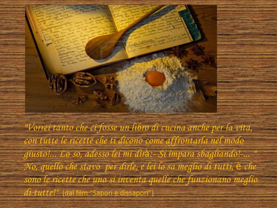 Vorrei tanto che ci fosse un libro di cucina anche per la vita, con tutte le ricette che ti dicono come affrontarla nel modo giusto!...