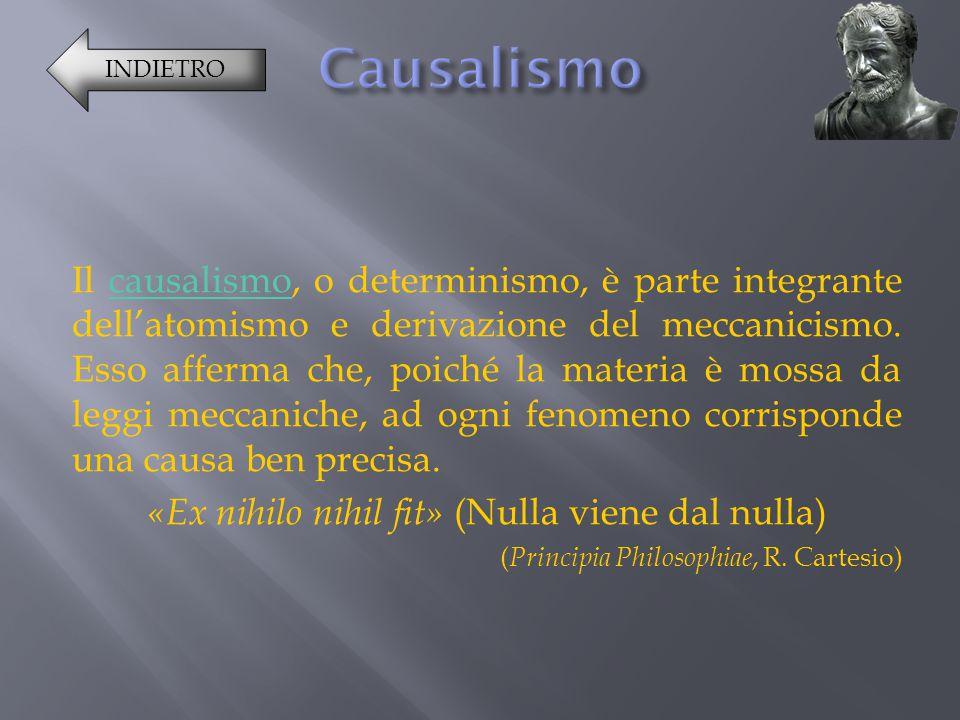 Il causalismo, o determinismo, è parte integrante dell'atomismo e derivazione del meccanicismo. Esso afferma che, poiché la materia è mossa da leggi m