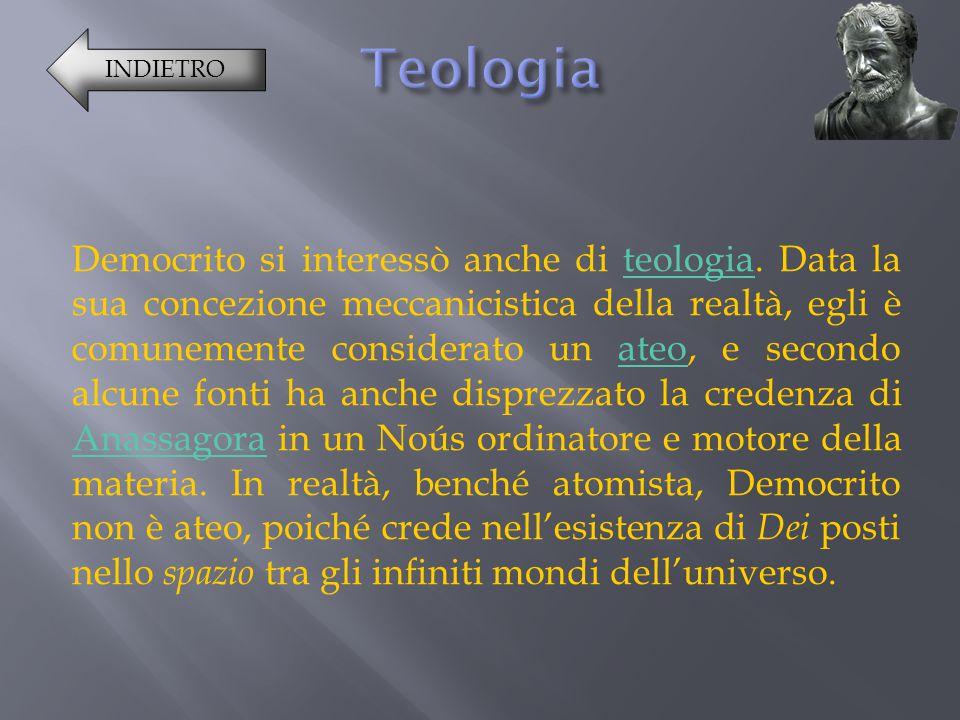 Democrito si interessò anche di teologia. Data la sua concezione meccanicistica della realtà, egli è comunemente considerato un ateo, e secondo alcune
