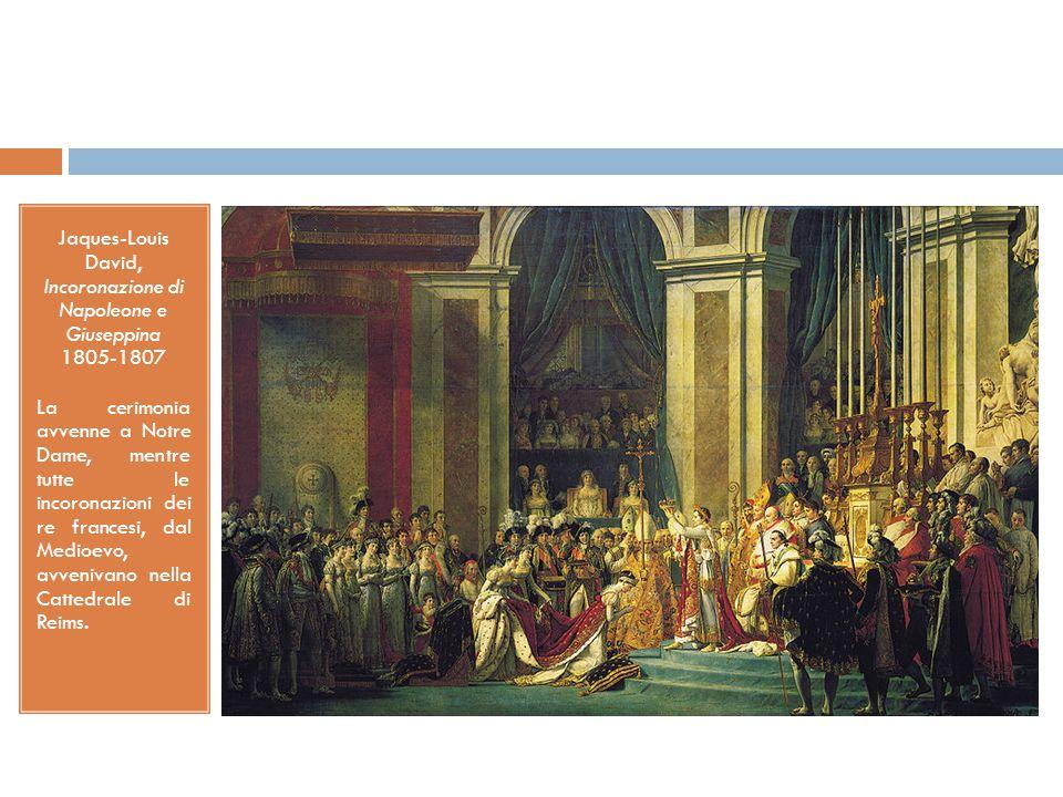 Jaques-Louis David, Incoronazione di Napoleone e Giuseppina 1805-1807 La cerimonia avvenne a Notre Dame, mentre tutte le incoronazioni dei re francesi, dal Medioevo, avvenivano nella Cattedrale di Reims.