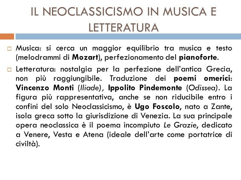 IL NEOCLASSICISMO IN MUSICA E LETTERATURA  Musica: si cerca un maggior equilibrio tra musica e testo (melodrammi di Mozart), perfezionamento del pianoforte.