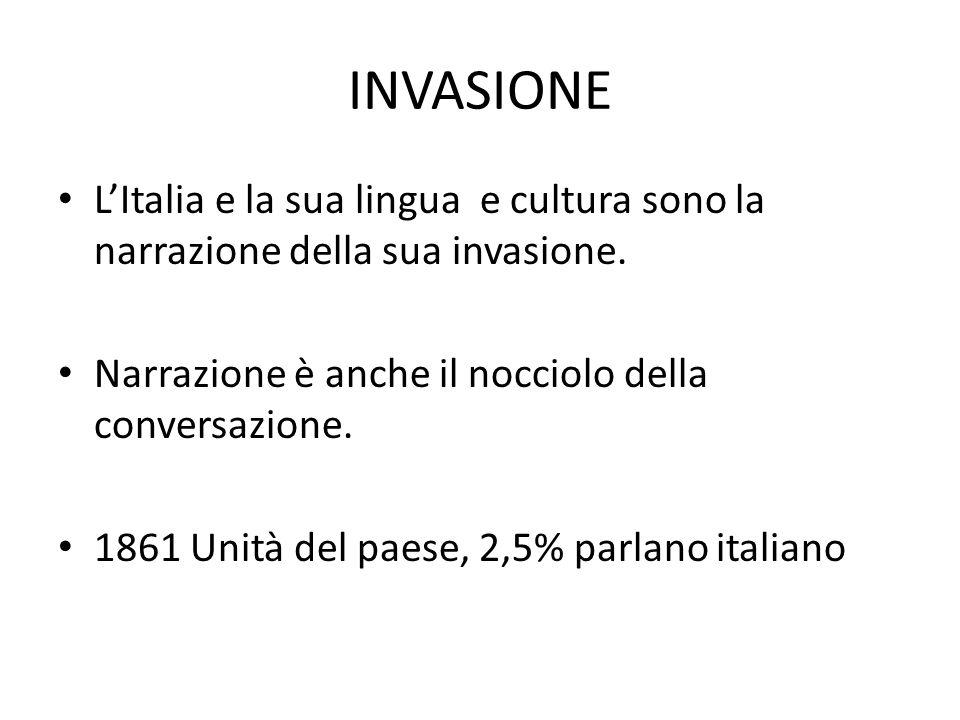 INVASIONE L'Italia e la sua lingua e cultura sono la narrazione della sua invasione. Narrazione è anche il nocciolo della conversazione. 1861 Unità de