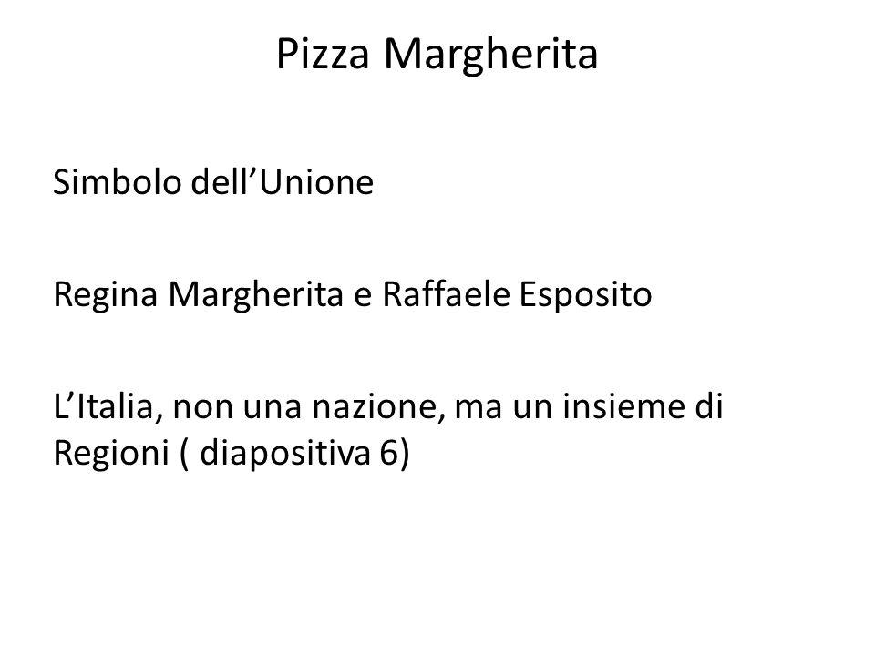 Pizza Margherita Simbolo dell'Unione Regina Margherita e Raffaele Esposito L'Italia, non una nazione, ma un insieme di Regioni ( diapositiva 6)