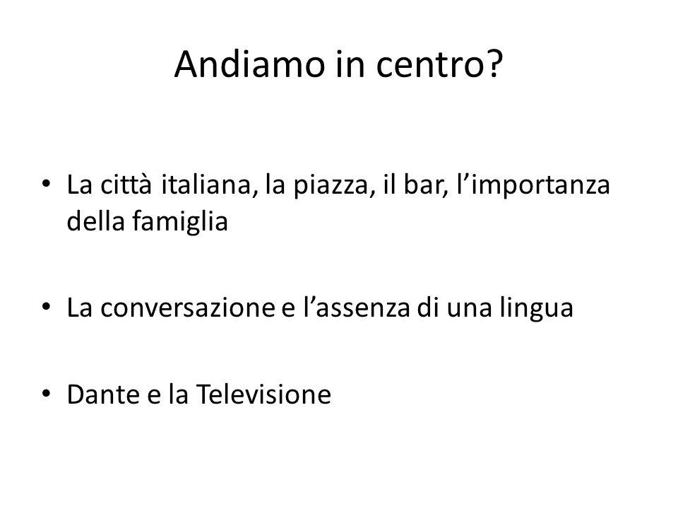 Andiamo in centro? La città italiana, la piazza, il bar, l'importanza della famiglia La conversazione e l'assenza di una lingua Dante e la Televisione