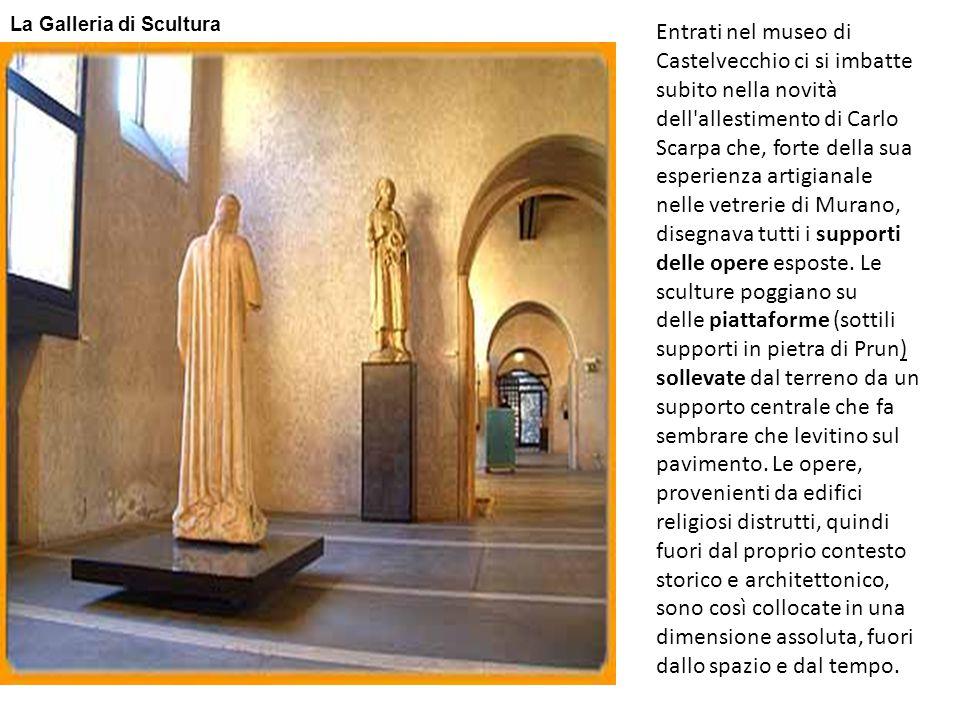 Entrati nel museo di Castelvecchio ci si imbatte subito nella novità dell'allestimento di Carlo Scarpa che, forte della sua esperienza artigianale nel