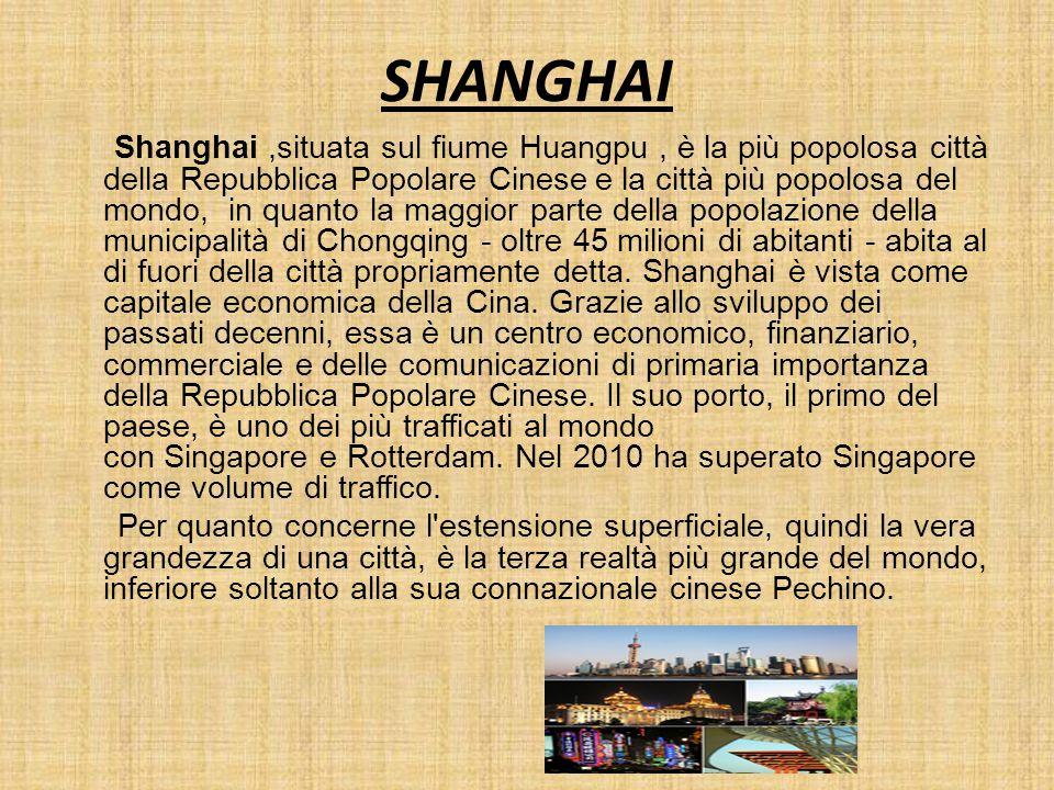 SHANGHAI Shanghai,situata sul fiume Huangpu, è la più popolosa città della Repubblica Popolare Cinese e la città più popolosa del mondo, in quanto la