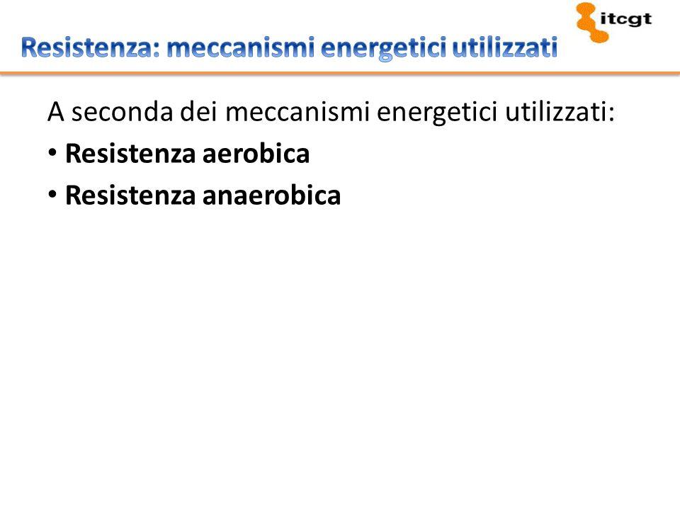 A seconda dei meccanismi energetici utilizzati: Resistenza aerobica Resistenza anaerobica