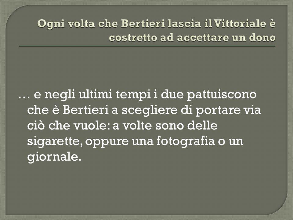 … e negli ultimi tempi i due pattuiscono che è Bertieri a scegliere di portare via ciò che vuole: a volte sono delle sigarette, oppure una fotografia o un giornale.