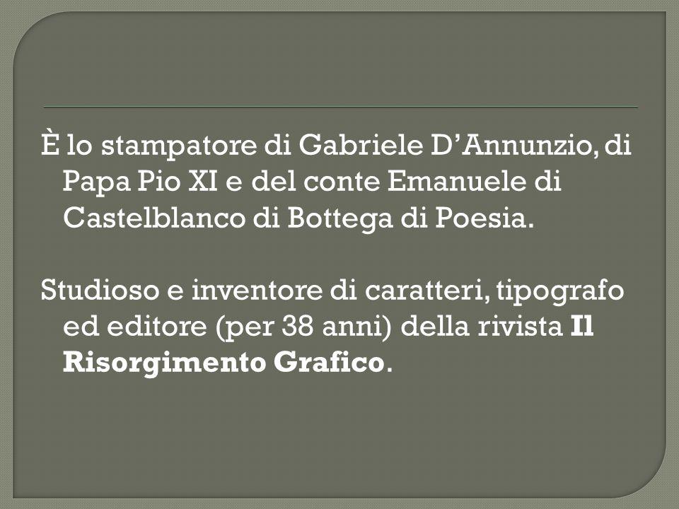È lo stampatore di Gabriele D'Annunzio, di Papa Pio XI e del conte Emanuele di Castelblanco di Bottega di Poesia.
