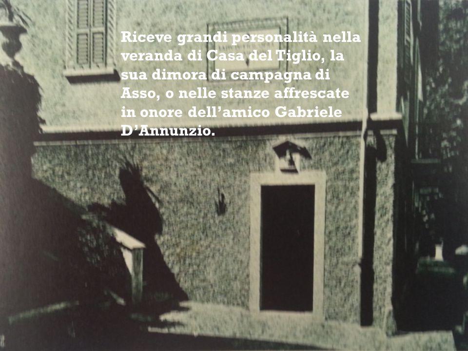 Riceve grandi personalità nella veranda di Casa del Tiglio, la sua dimora di campagna di Asso, o nelle stanze affrescate in onore dell'amico Gabriele D'Annunzio.