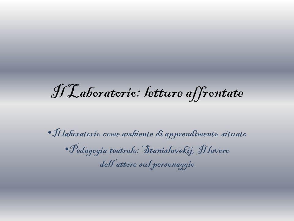 Il Laboratorio: letture affrontate Il laboratorio come ambiente di apprendimento situato Pedagogia teatrale: Stanislavskij, Il lavoro dell'attore sul