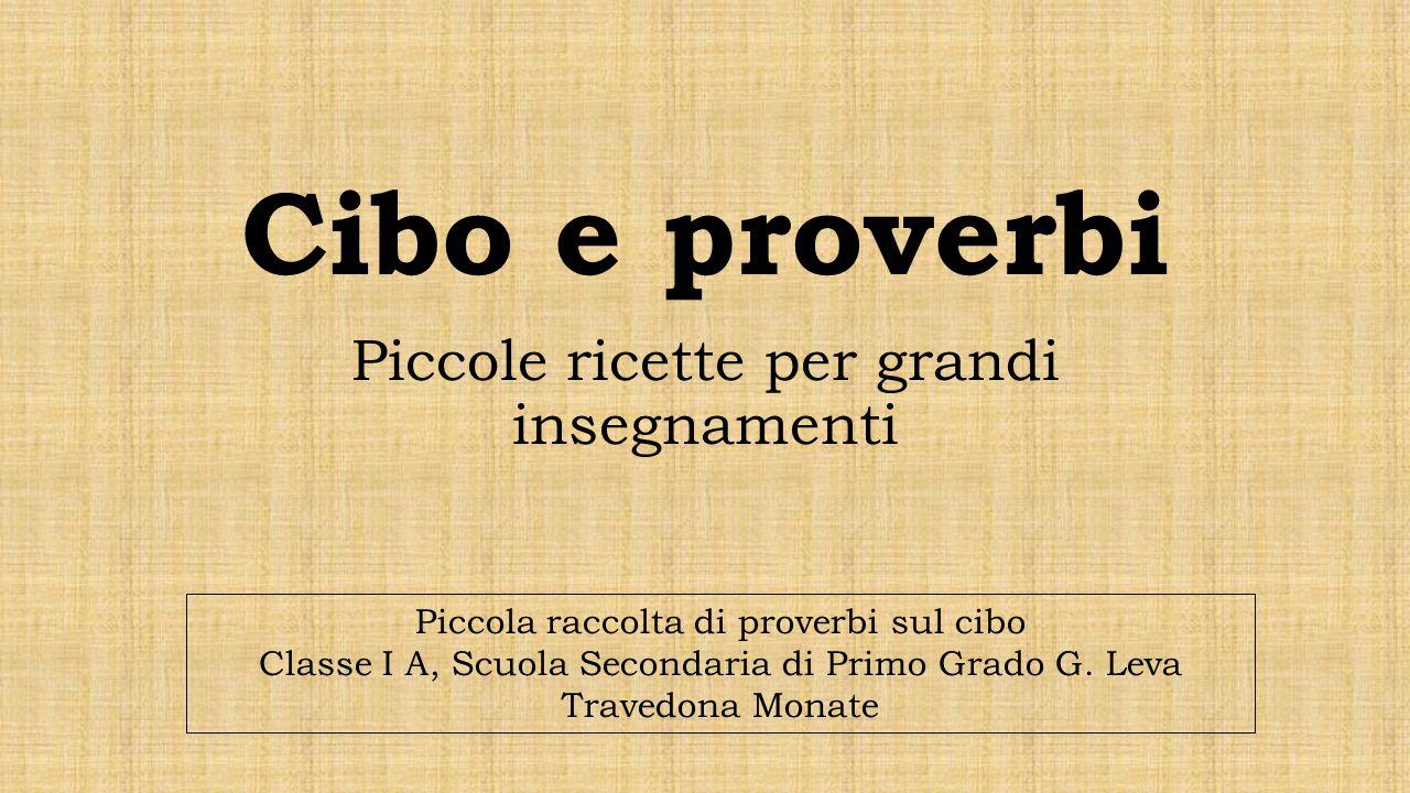 Cibo e proverbi Piccole ricette per grandi insegnamenti Piccola raccolta di proverbi sul cibo Classe I A, Scuola Secondaria di Primo Grado G. Leva Tra
