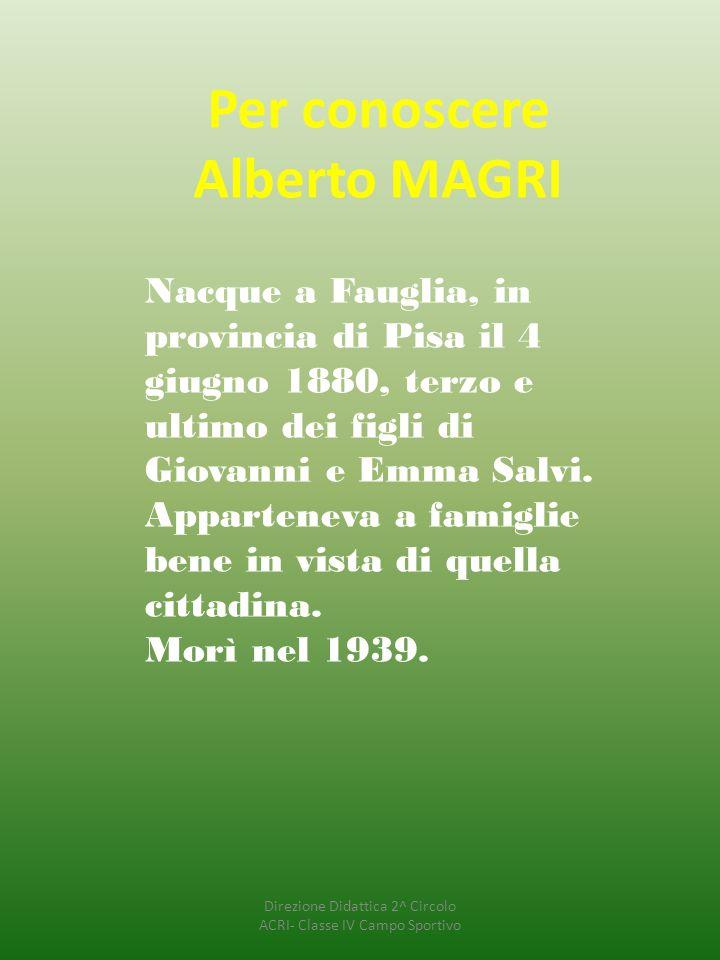 Per conoscere Alberto MAGRI Nacque a Fauglia, in provincia di Pisa il 4 giugno 1880, terzo e ultimo dei figli di Giovanni e Emma Salvi. Apparteneva a
