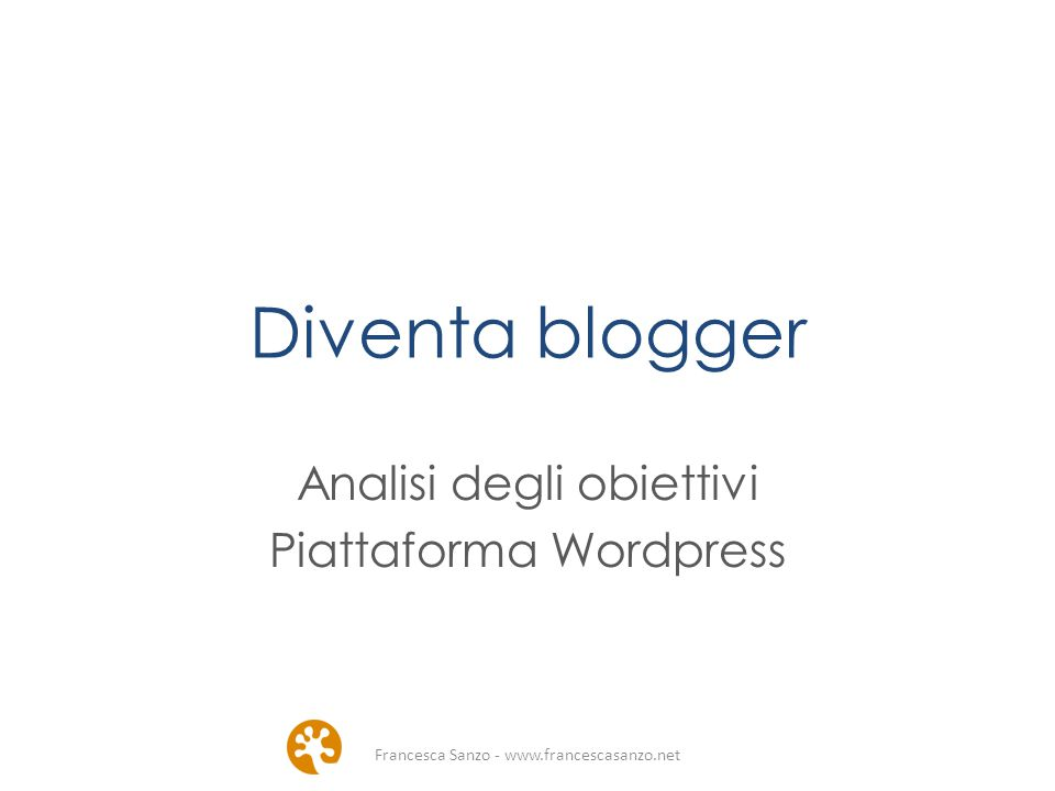 Diventa blogger Analisi degli obiettivi Piattaforma Wordpress Francesca Sanzo - www.francescasanzo.net
