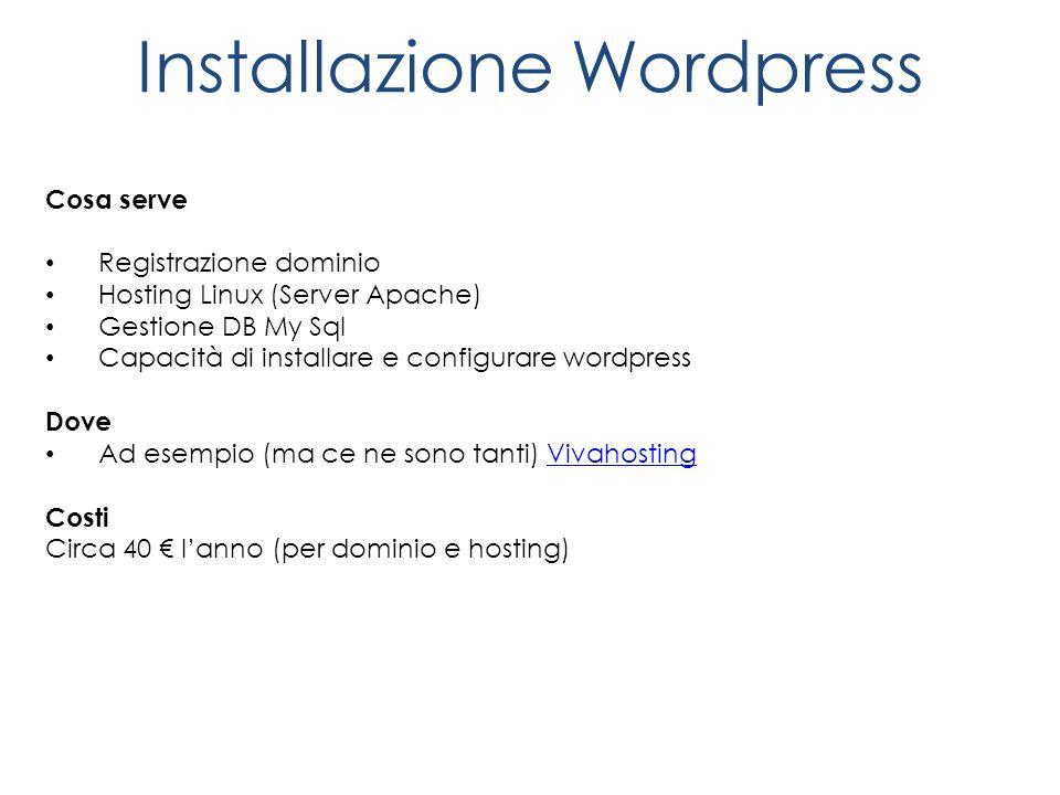 Installazione Wordpress Cosa serve Registrazione dominio Hosting Linux (Server Apache) Gestione DB My Sql Capacità di installare e configurare wordpress Dove Ad esempio (ma ce ne sono tanti) VivahostingVivahosting Costi Circa 40 € l'anno (per dominio e hosting)