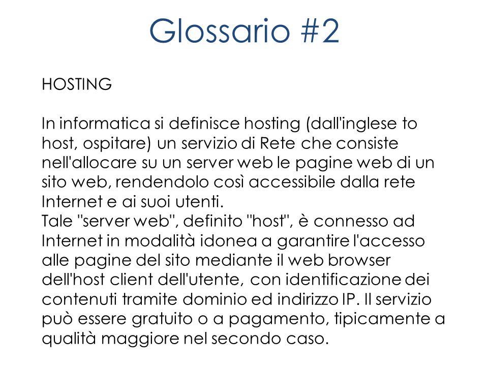 Glossario #2 HOSTING In informatica si definisce hosting (dall inglese to host, ospitare) un servizio di Rete che consiste nell allocare su un server web le pagine web di un sito web, rendendolo così accessibile dalla rete Internet e ai suoi utenti.