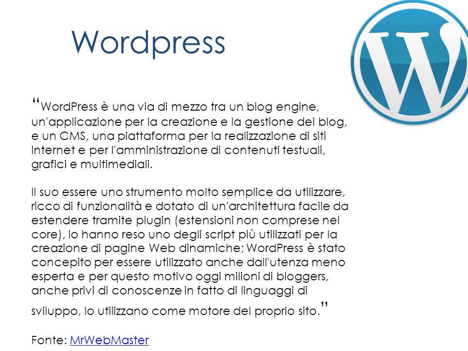Wordpress WordPress è una via di mezzo tra un blog engine, un applicazione per la creazione e la gestione dei blog, e un CMS, una piattaforma per la realizzazione di siti Internet e per l amministrazione di contenuti testuali, grafici e multimediali.
