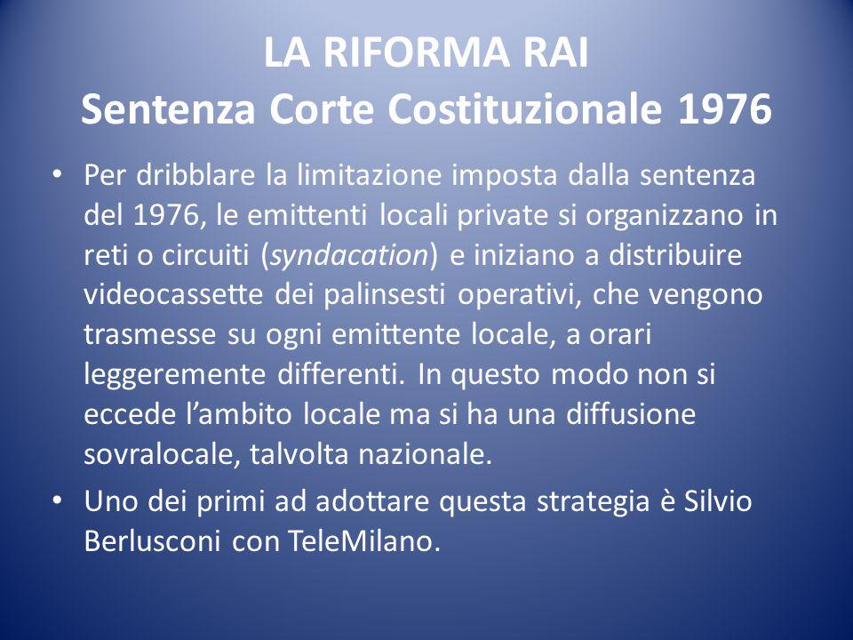 LA RIFORMA RAI Sentenza Corte Costituzionale 1976 La Riforma Rai non regolamenta le reti private via etere, che di conseguenza sono prive di vincoli.