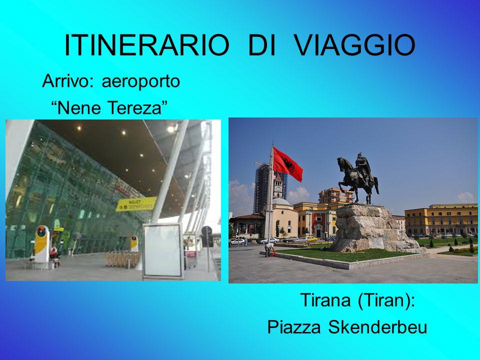 ITINERARIO DI VIAGGIO Arrivo: aeroporto Nene Tereza Tirana (Tiran): Piazza Skenderbeu