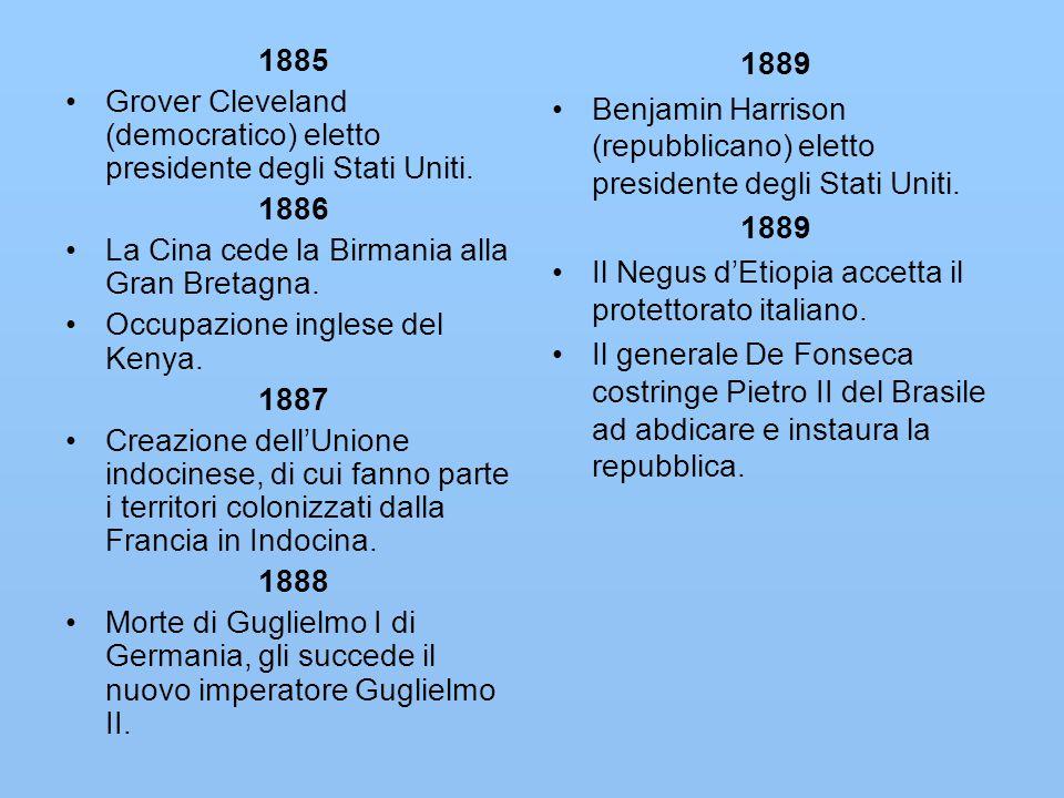 1885 Grover Cleveland (democratico) eletto presidente degli Stati Uniti. 1886 La Cina cede la Birmania alla Gran Bretagna. Occupazione inglese del Ken