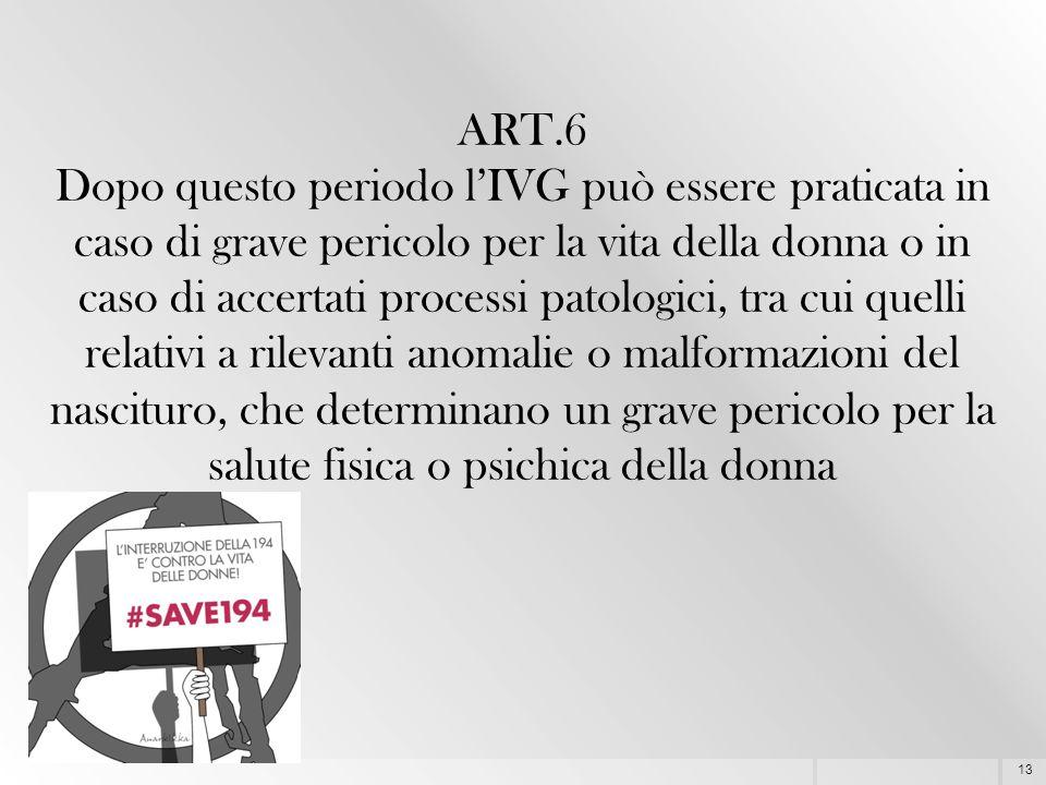 13 ART.6 Dopo questo periodo l'IVG può essere praticata in caso di grave pericolo per la vita della donna o in caso di accertati processi patologici,