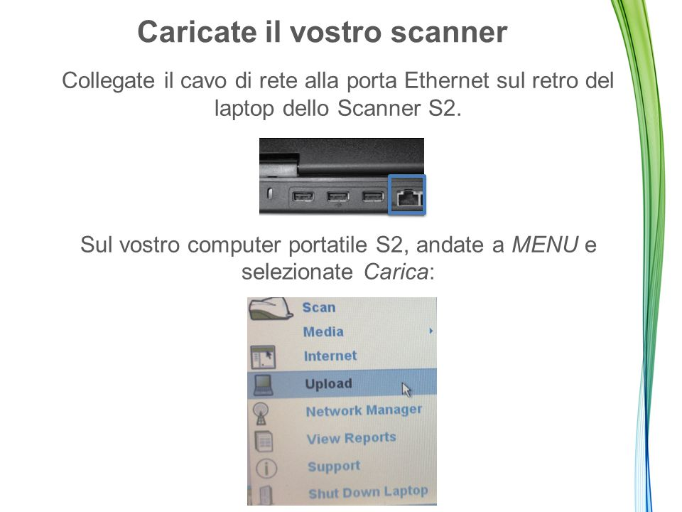 Caricate il vostro scanner Collegate il cavo di rete alla porta Ethernet sul retro del laptop dello Scanner S2.