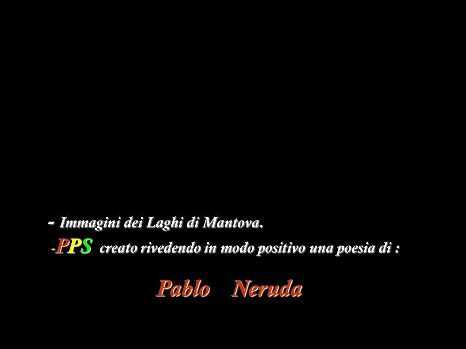 Pablo Neruda - Immagini dei Laghi di Mantova. -PPS c c c creato rivedendo in modo positivo una poesia di :