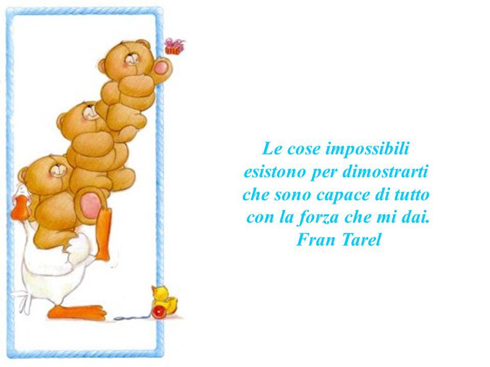 Le cose impossibili esistono per dimostrarti che sono capace di tutto con la forza che mi dai.