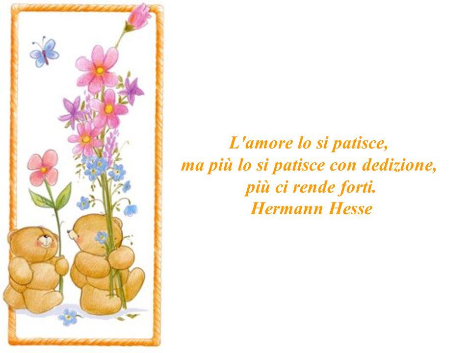 L amore lo si patisce, ma più lo si patisce con dedizione, più ci rende forti. Hermann Hesse