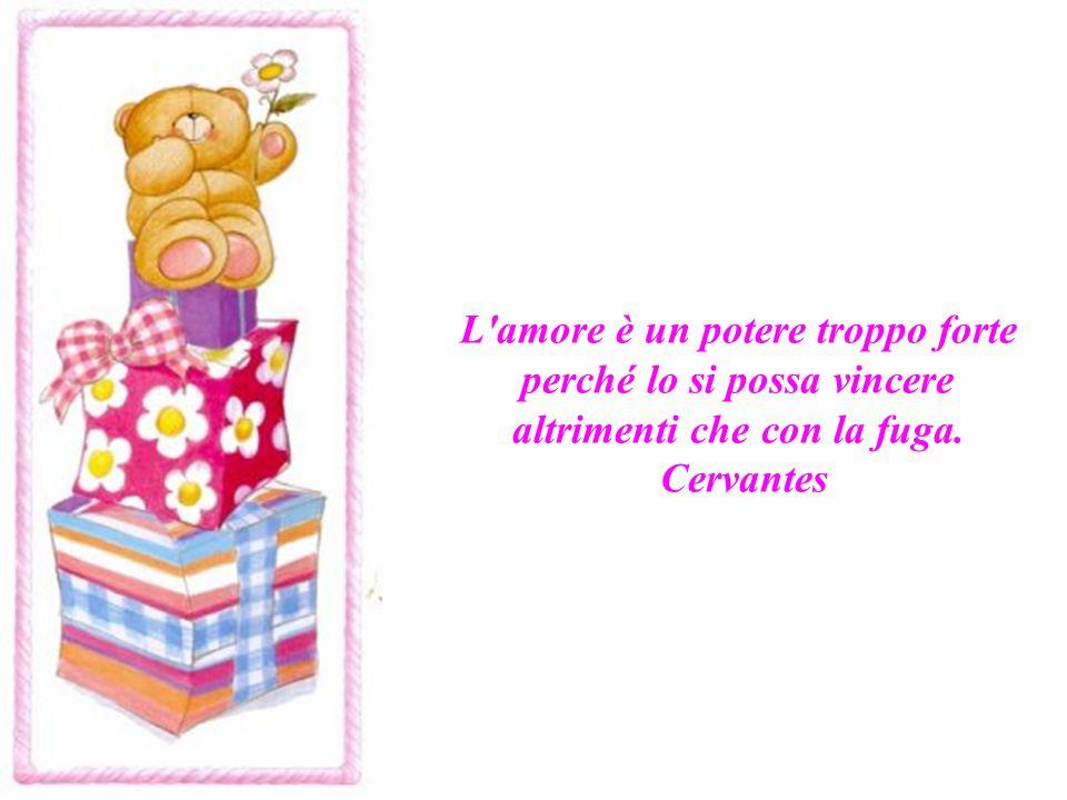 L amore è un potere troppo forte perché lo si possa vincere altrimenti che con la fuga. Cervantes