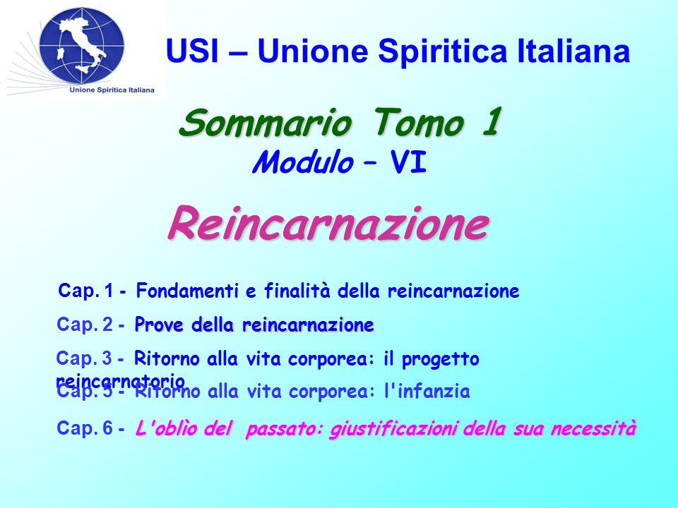USI – Unione Spiritica Italiana Sommario Tomo 1 Sommario Tomo 1 Modulo – VI Cap. 1 - Fondamenti e finalità della reincarnazione Prove della reincarnaz