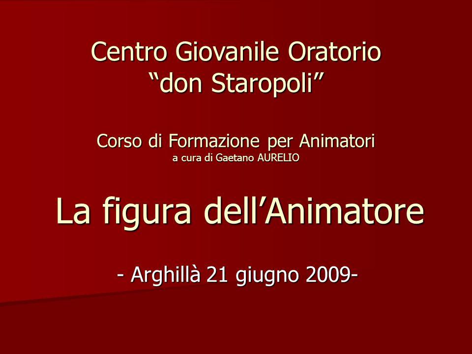 """La figura dell'Animatore - Arghillà 21 giugno 2009- Centro Giovanile Oratorio """"don Staropoli"""" Corso di Formazione per Animatori a cura di Gaetano AURE"""