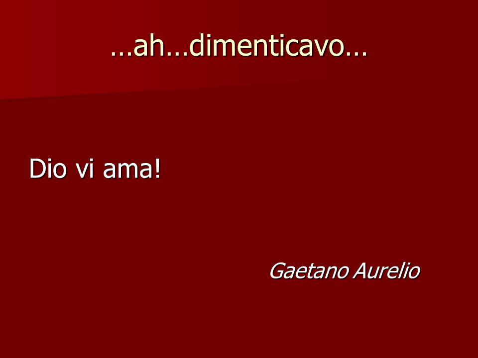 …ah…dimenticavo… Dio vi ama! Gaetano Aurelio