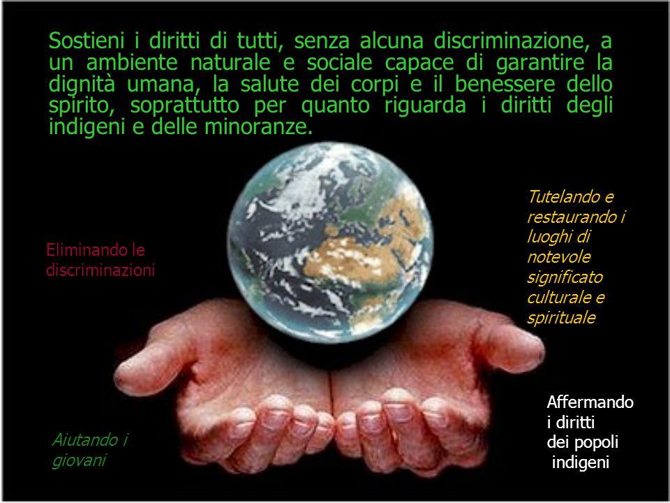 Sostieni i diritti di tutti, senza alcuna discriminazione, a un ambiente naturale e sociale capace di garantire la dignità umana, la salute dei corpi e il benessere dello spirito, soprattutto per quanto riguarda i diritti degli indigeni e delle minoranze.