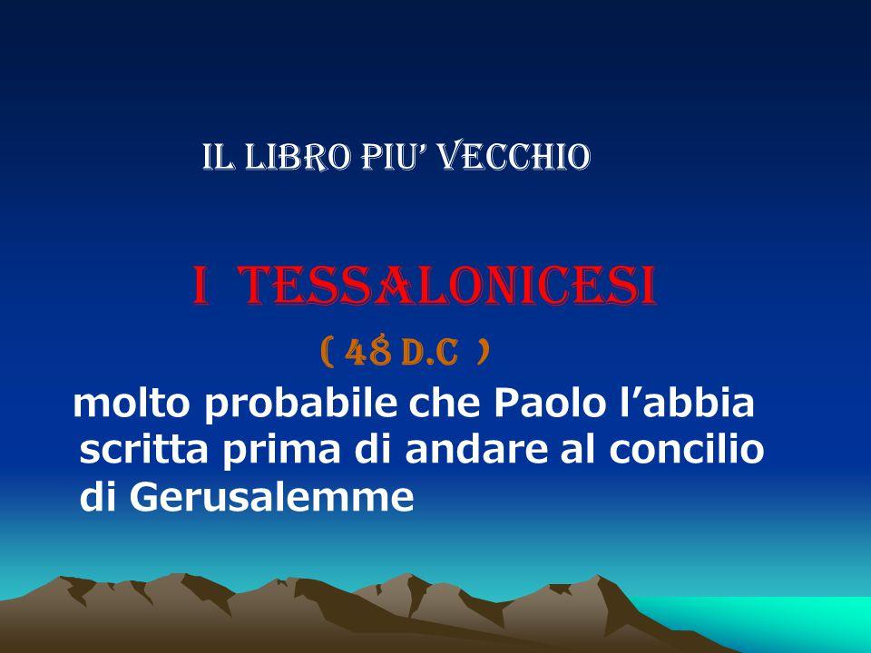 IL LIBRO PIU' VECCHIO I TESSALONICESI ( 48 D.C ) molto probabile che Paolo l'abbia scritta prima di andare al concilio di Gerusalemme