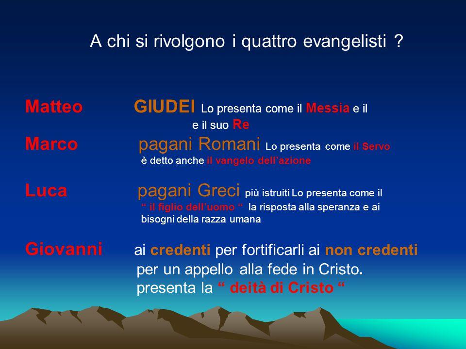 A chi si rivolgono i quattro evangelisti ? Matteo GIUDEI Lo presenta come il Messia e il e il suo Re Marco pagani Romani Lo presenta come il Servo è d