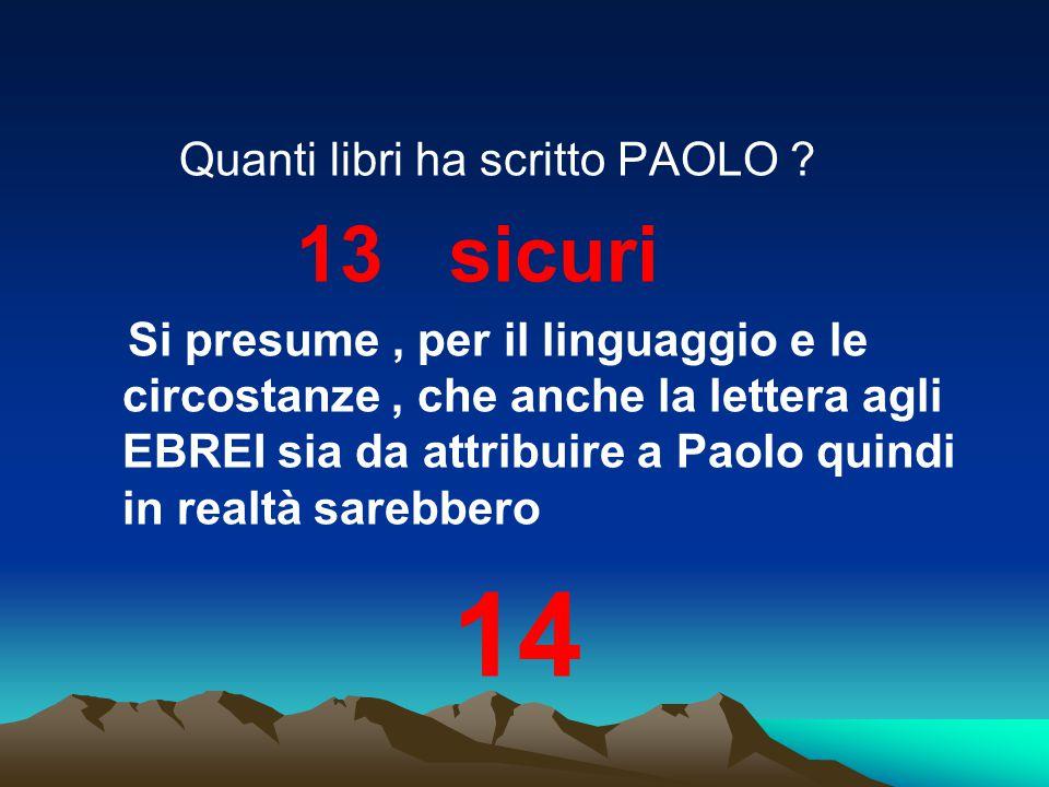 Quanti libri ha scritto PAOLO ? 13 sicuri Si presume, per il linguaggio e le circostanze, che anche la lettera agli EBREI sia da attribuire a Paolo qu