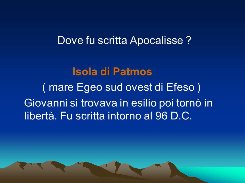 Dove fu scritta Apocalisse ? Isola di Patmos ( mare Egeo sud ovest di Efeso ) Giovanni si trovava in esilio poi tornò in libertà. Fu scritta intorno a