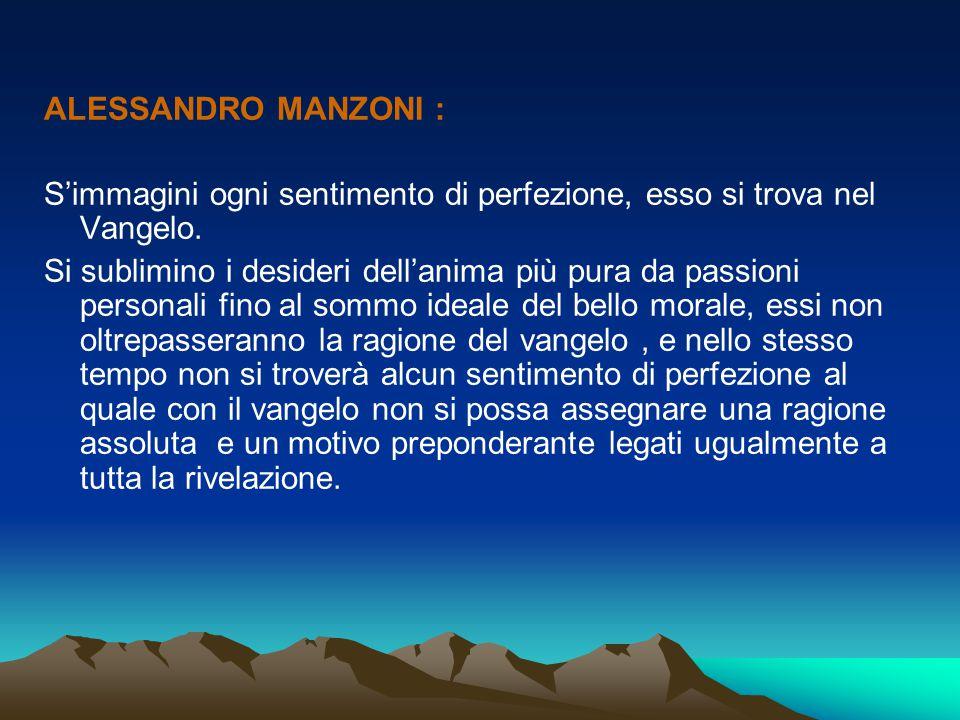 ALESSANDRO MANZONI : S'immagini ogni sentimento di perfezione, esso si trova nel Vangelo. Si sublimino i desideri dell'anima più pura da passioni pers